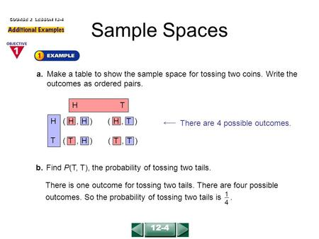 COURSE 2 LESSON 12-4 a.Make a table to show the sample space for tossing two coins. Write the outcomes as ordered pairs. b.Find P(T, T), the probability.