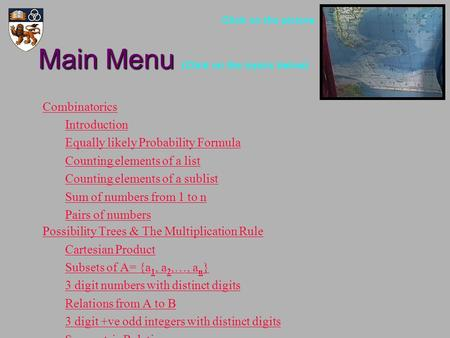 Main Menu Main Menu (Click on the topics below) Combinatorics Introduction Equally likely Probability Formula Counting elements of a list Counting elements.