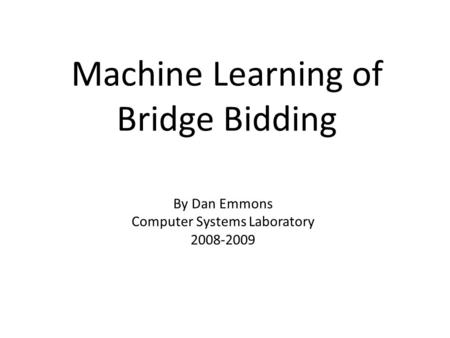 Machine Learning of Bridge Bidding By Dan Emmons Computer Systems Laboratory 2008-2009.