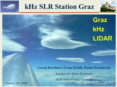 KHz SLR Station Graz Graz kHz LIDAR Georg Kirchner, Franz Koidl, Daniel Kucharski Institute for Space Research SLR Station Graz / Austria Poznan, Oct.
