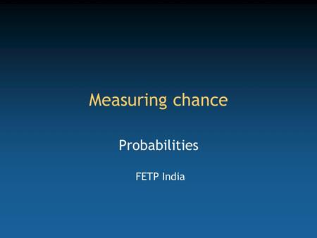 Measuring chance Probabilities FETP India. Competency to be gained from this lecture Apply probabilities to field epidemiology.