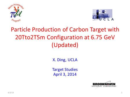 Particle Production of Carbon Target with 20Tto2T5m Configuration at 6.75 GeV (Updated) X. Ding, UCLA Target Studies April 3, 2014 14/3/14.