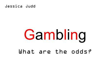 GamblingGambling What are the odds? Jessica Judd.