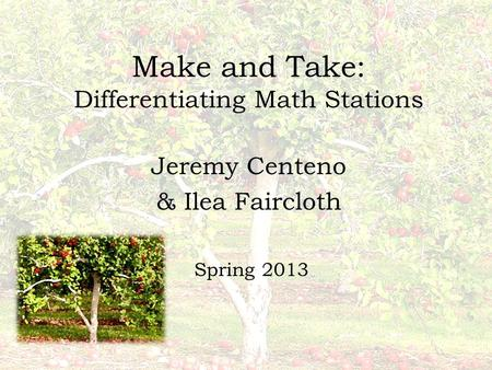 Make and Take: Differentiating Math Stations Jeremy Centeno & Ilea Faircloth Spring 2013.