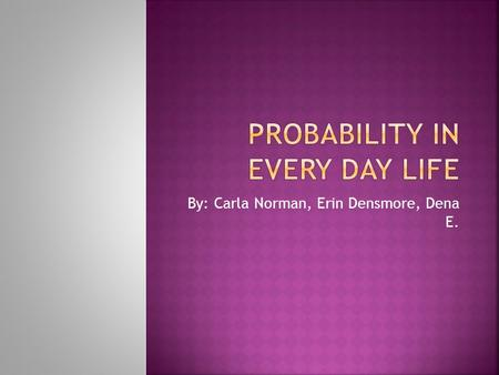 By: Carla Norman, Erin Densmore, Dena E..  Probability is the measure of how likely an event is  Probability is found all around us.