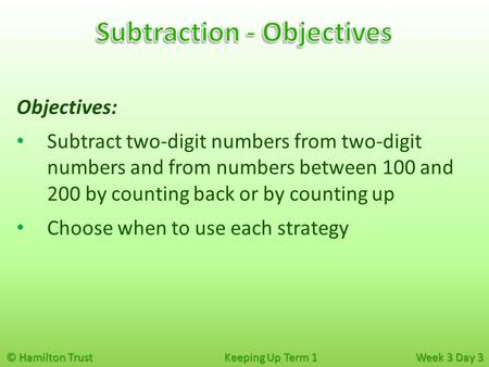 © Hamilton Trust Keeping Up Term 1 Week 3 Day 3 Objectives: Subtract two-digit numbers from two-digit numbers and from numbers between 100 and 200 by counting.