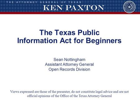 The Texas Public Information Act for Beginners Sean Nottingham Assistant Attorney General Open Records Division Views expressed are those of the presenter,