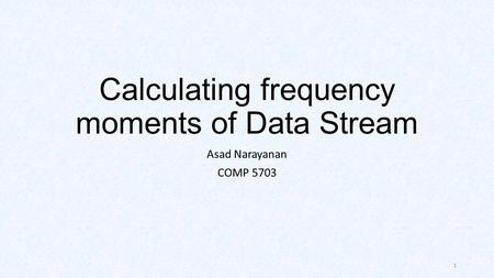 Calculating frequency moments of Data Stream Asad Narayanan COMP 5703 1.
