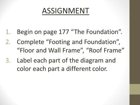 "ASSIGNMENT 1.Begin on page 177 ""The Foundation"". 2.Complete ""Footing and Foundation"", ""Floor and Wall Frame"", ""Roof Frame"" 3.Label each part of the diagram."