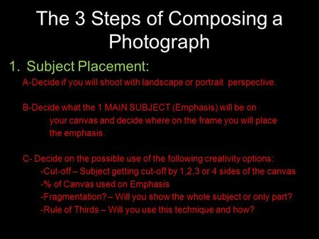 The 3 Steps of Composing a Photograph 1.Subject Placement: A-Decide if you will shoot with landscape or portrait perspective. B-Decide what the 1 MAIN.