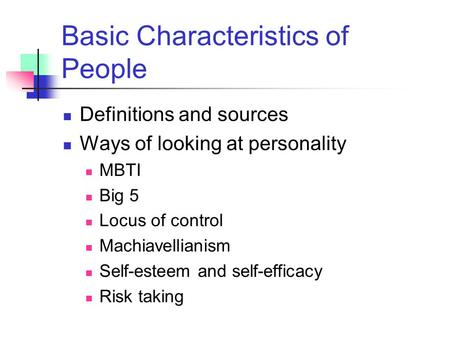 Basic Characteristics of People Definitions and sources Ways of looking at personality MBTI Big 5 Locus of control Machiavellianism Self-esteem and self-efficacy.