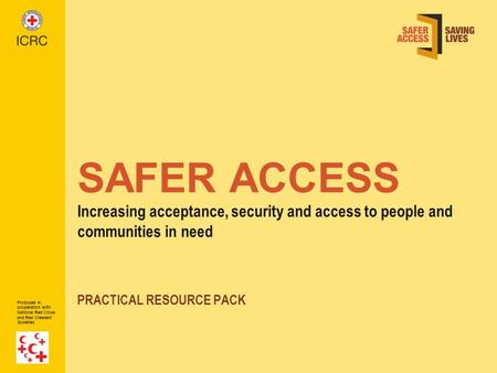 Produced in cooperation with National Red Cross and Red Crescent Societies SAFER ACCESS Increasing acceptance, security and access to people and communities.