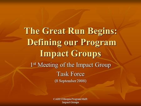 CARE Ethiopia Program Shift: Impact Groups The Great Run Begins: Defining our Program Impact Groups 1 st Meeting of the Impact Group Task Force (8 September.