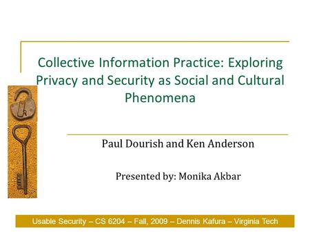 Usable Security – CS 6204 – Fall, 2009 – Dennis Kafura – Virginia Tech Collective Information Practice: Exploring Privacy and Security as Social and Cultural.