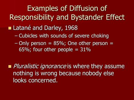 Examples of Diffusion of Responsibility and Bystander Effect Latané and Darley, 1968 Latané and Darley, 1968 –Cubicles with sounds of severe choking –Only.