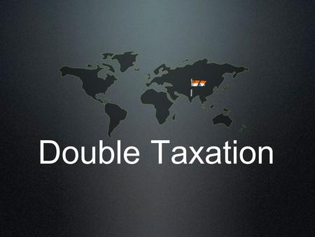 Double Taxation. Submitted by: Pawan Chaudhary (31) Ritesh Gupta(37) Sanjay (41) Satendra Agarwal (45) Tax Dude.