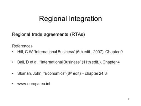 "1 Regional Integration Regional trade agreements (RTAs) References Hill, C W ""International Business"" (6th edit., 2007), Chapter 9 Ball, D et al. ""International."