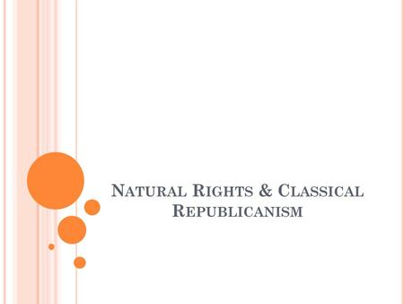 N ATURAL R IGHTS & C LASSICAL R EPUBLICANISM. J OHN L OCKE A Philosopher Believed in Natural Rights 3 Natural Rights: 1. Life 2. Liberty 3. Property State.