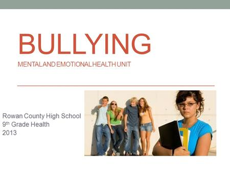 BULLYING MENTAL AND EMOTIONAL HEALTH UNIT Rowan County High School 9 th Grade Health 2013.