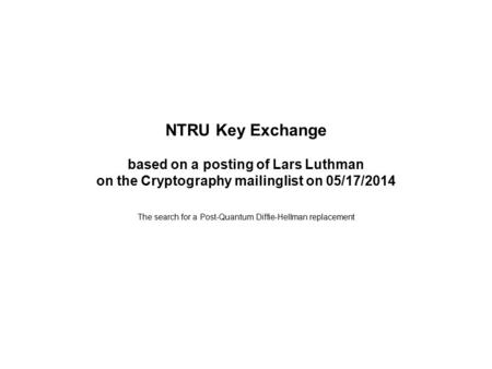 NTRU Key Exchange based on a posting of Lars Luthman on the Cryptography mailinglist on 05/17/2014 The search for a Post-Quantum Diffie-Hellman replacement.