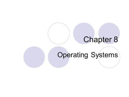 Chapter 8 Operating Systems. Objectives Identify the types of system software Summarize the startup process on a personal computer Describe the functions.