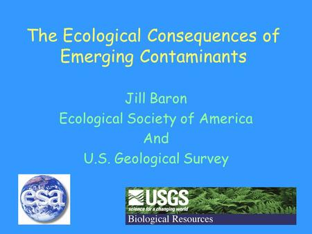 The Ecological Consequences of Emerging Contaminants Jill Baron Ecological Society of America And U.S. Geological Survey.