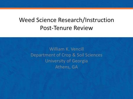 Weed Science Research/Instruction Post-Tenure Review William K. Vencill Department of Crop & Soil Sciences University of Georgia Athens, GA.