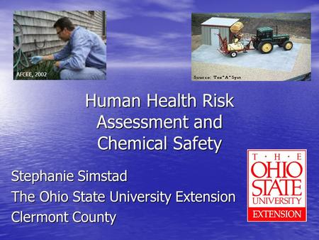 Human Health Risk Assessment and Chemical Safety Stephanie Simstad The Ohio State University Extension Clermont County AFCEE, 2002.