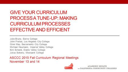 GIVE YOUR CURRICULUM PROCESS A TUNE-UP: MAKING CURRICULUM PROCESSES EFFECTIVE AND EFFICIENT Julie Bruno, Sierra College John Freitas, Los Angeles City.