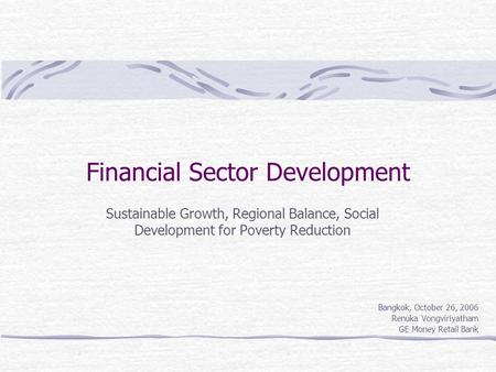 Financial Sector Development Sustainable Growth, Regional Balance, Social Development for Poverty Reduction Bangkok, October 26, 2006 Renuka Vongviriyatham.