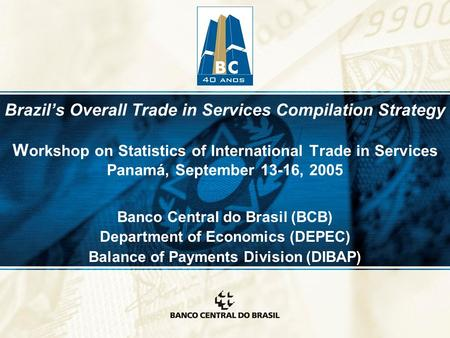 Brazil's Overall Trade in Services Compilation Strategy W orkshop on Statistics of International Trade in Services Panamá, September 13-16, 2005 Banco.
