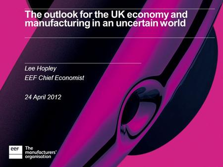 The outlook for the UK economy and manufacturing in an uncertain world Lee Hopley EEF Chief Economist 24 April 2012.