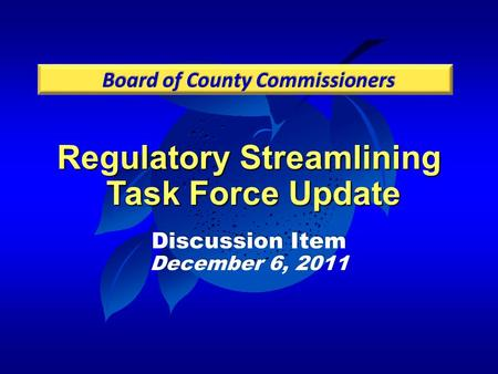 Regulatory Streamlining Task Force Update Discussion Item December 6, 2011 Board of County Commissioners.