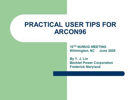 PRACTICAL USER TIPS FOR ARCON96 10 TH NUMUG MEETING Wilmington, NC June 2005 By Y. J. Lin Bechtel Power Corporation Frederick Maryland.