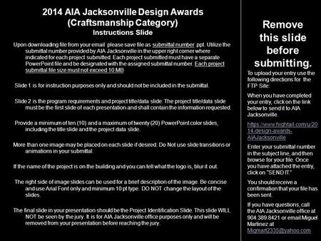 2014 AIA Jacksonville Design Awards (Craftsmanship Category) Instructions Slide Upon downloading file from your email please save file as submittal number.ppt.