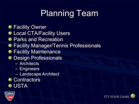 Planning Team Facility Owner Local CTA/Facility Users Parks and Recreation Facility Manager/Tennis Professionals Facility Maintenance Design Professionals.