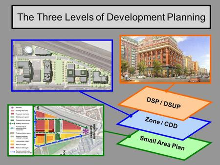 The Three Levels of Development Planning 1 Small Area Plan Zone / CDD DSP / DSUP.