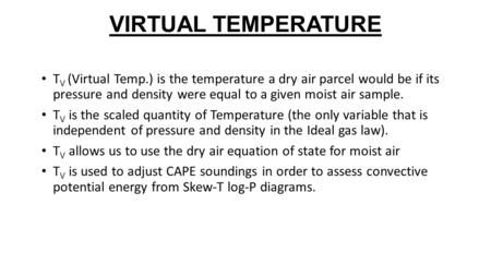 VIRTUAL TEMPERATURE T V (Virtual Temp.) is the temperature a dry air parcel would be if its pressure and density were equal to a given moist air sample.