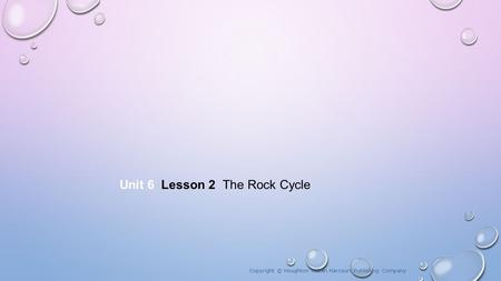 Unit 6 Lesson 2 The Rock Cycle Copyright © Houghton Mifflin Harcourt Publishing Company.