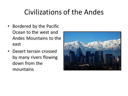 Civilizations of the Andes Bordered by the Pacific Ocean to the west and Andes Mountains to the east Desert terrain crossed by many rivers flowing down.