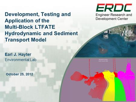 Development, Testing and Application of the Multi-Block LTFATE Hydrodynamic and Sediment Transport Model Earl J. Hayter See instructions for customizing.