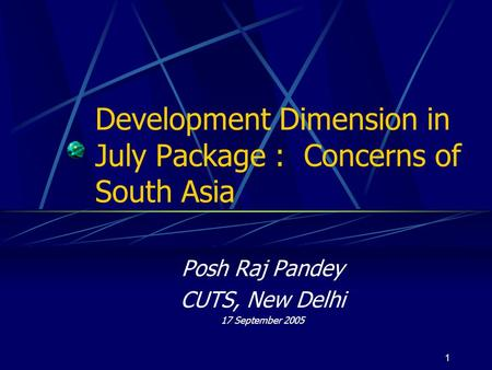 1 Development Dimension in July Package : Concerns of South Asia Posh Raj Pandey CUTS, New Delhi 17 September 2005.