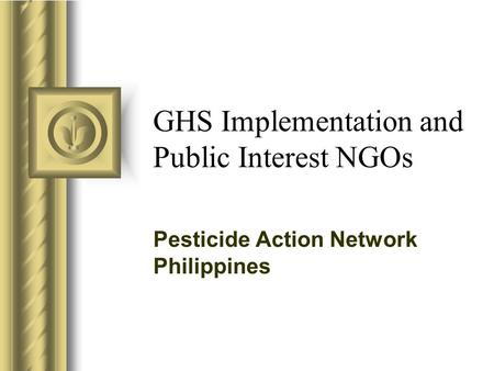 GHS Implementation and Public Interest NGOs Pesticide Action Network Philippines.