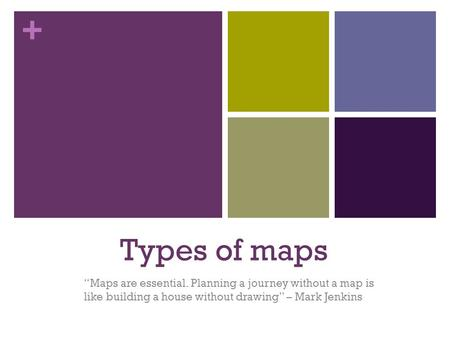 "+ Types of maps ""Maps are essential. Planning a journey without a map is like building a house without drawing"" – Mark Jenkins."