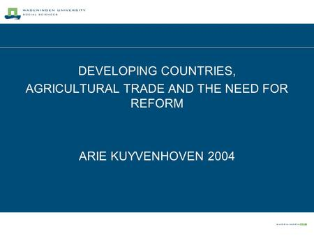 DEVELOPING COUNTRIES, AGRICULTURAL TRADE AND THE NEED FOR REFORM ARIE KUYVENHOVEN 2004.