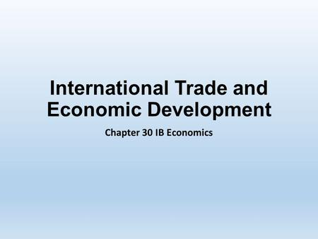 International Trade and Economic Development Chapter 30 IB Economics.