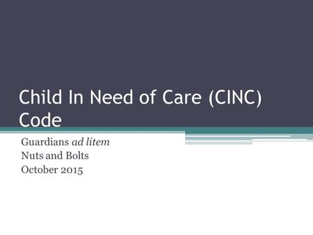 Child In Need of Care (CINC) Code Guardians ad litem Nuts and Bolts October 2015.