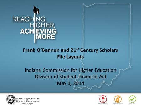 Frank O'Bannon and 21 st Century Scholars File Layouts Indiana Commission for Higher Education Division of Student Financial Aid May 1, 2014 1.