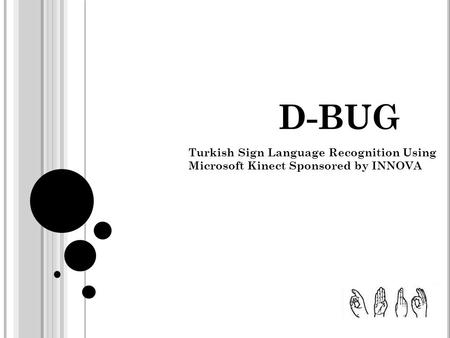 D-BUG Turkish Sign Language Recognition Using Microsoft Kinect Sponsored by INNOVA.