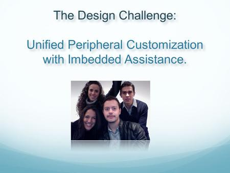 The Design Challenge: Unified Peripheral Customization with Imbedded Assistance.